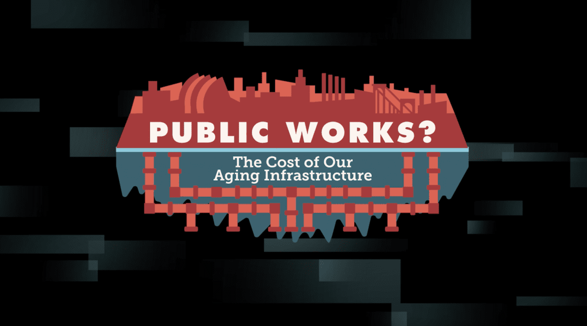 """""""Public Works? The Cost of Our Aging Infrastructure. """""""